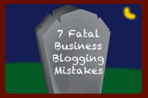 7 Fatal Business Blogging Mistakes