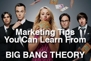 Marketing Tips You Can Learn From Big Bang Theory